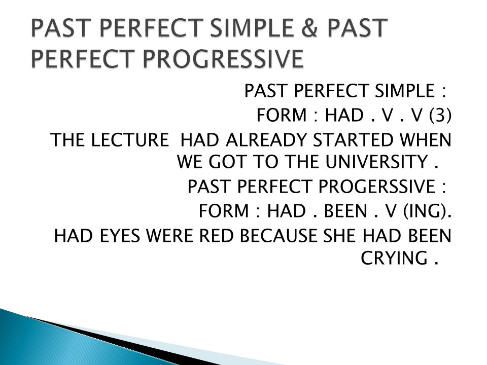 PAST PERFECT SIMPLE : FORM : HAD. V. V (3) THE LECTURE HAD ALREADY STARTED WHEN WE GOT TO THE UNIVERSITY. PAST PERFECT PROGERSSIVE : FORM : HAD. BEEN.