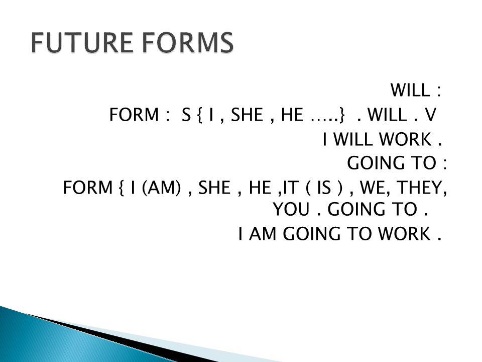 WILL : S { I, SHE, HE …..}. WILL. V FORM : I WILL WORK.