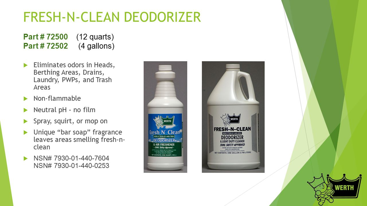 FRESH-N-CLEAN DEODORIZER  Eliminates odors in Heads, Berthing Areas, Drains, Laundry, PWPs, and Trash Areas  Non-flammable  Neutral pH – no film 