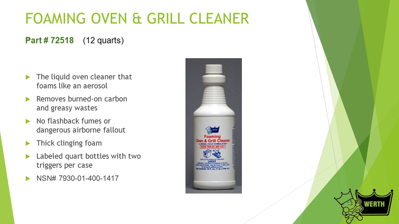 FOAMING OVEN & GRILL CLEANER  The liquid oven cleaner that foams like an aerosol  Removes burned-on carbon and greasy wastes  No flashback fumes or