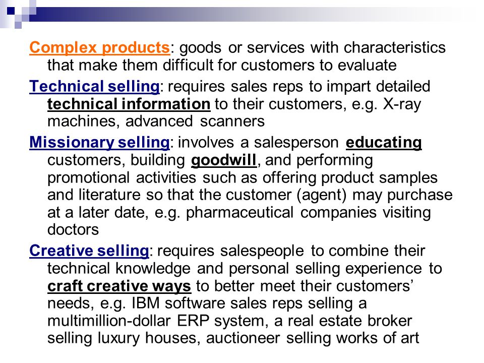 Complex products: goods or services with characteristics that make them difficult for customers to evaluate Technical selling: requires sales reps to impart detailed technical information to their customers, e.g.