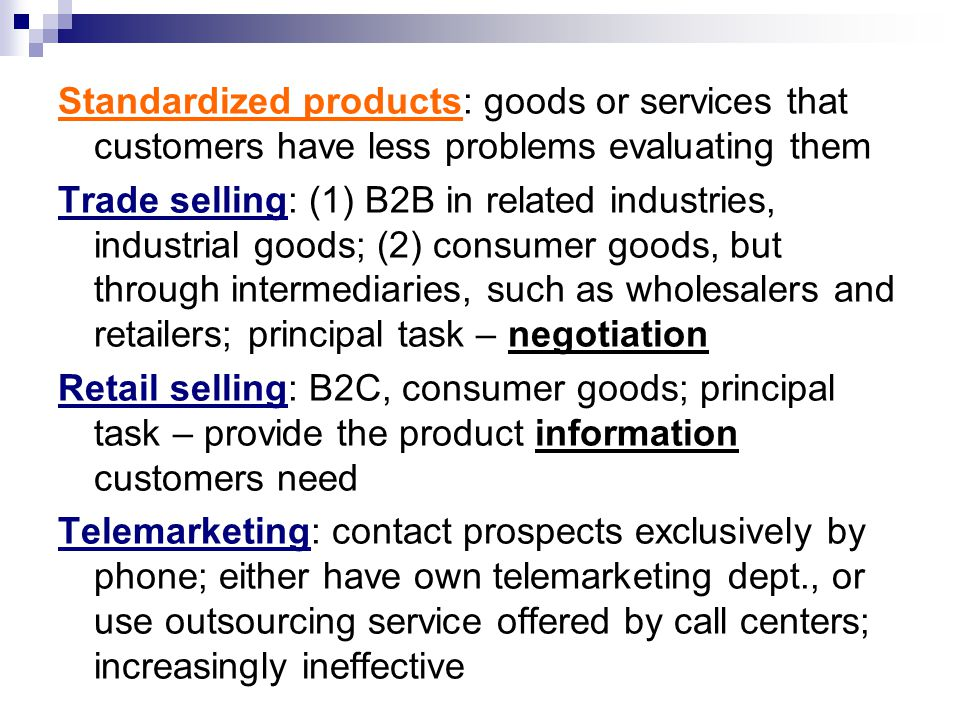 Standardized products: goods or services that customers have less problems evaluating them Trade selling: (1) B2B in related industries, industrial goods; (2) consumer goods, but through intermediaries, such as wholesalers and retailers; principal task – negotiation Retail selling: B2C, consumer goods; principal task – provide the product information customers need Telemarketing: contact prospects exclusively by phone; either have own telemarketing dept., or use outsourcing service offered by call centers; increasingly ineffective