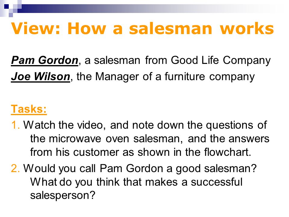 View: How a salesman works Pam Gordon, a salesman from Good Life Company Joe Wilson, the Manager of a furniture company Tasks: 1.