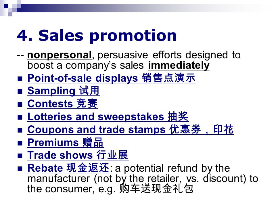 4. Sales promotion -- nonpersonal, persuasive efforts designed to boost a company's sales immediately Point-of-sale displays 销售点演示 Sampling 试用 Contest