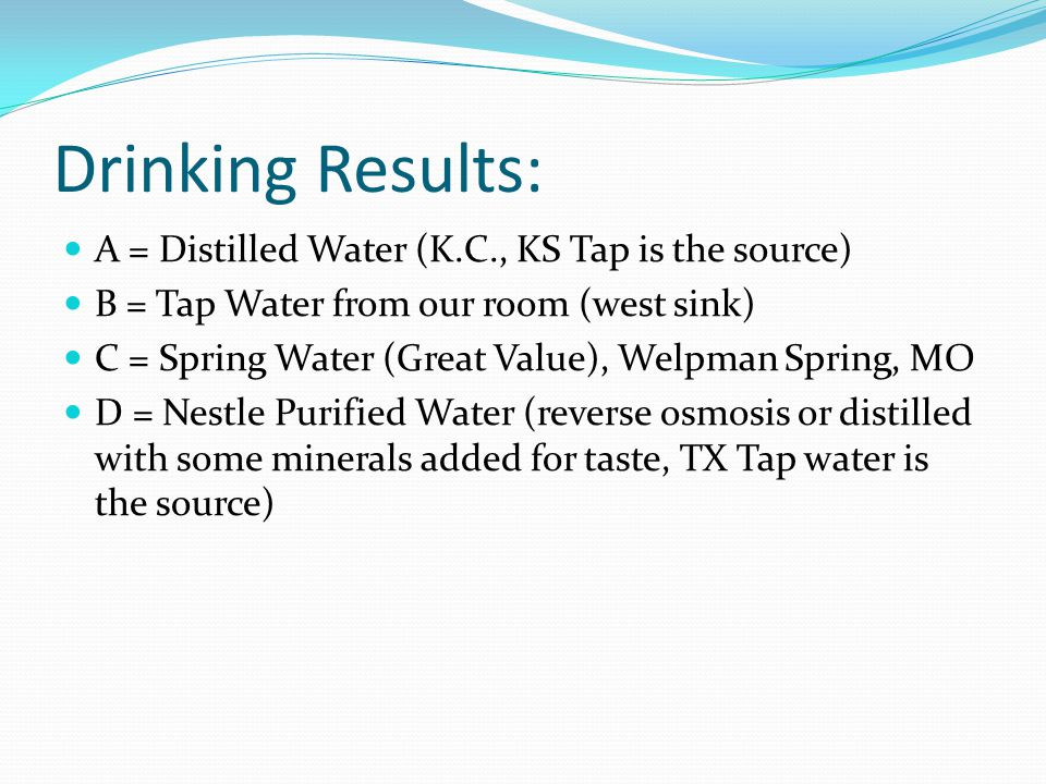 Drinking Results: A = Distilled Water (K.C., KS Tap is the source) B = Tap Water from our room (west sink) C = Spring Water (Great Value), Welpman Spring, MO D = Nestle Purified Water (reverse osmosis or distilled with some minerals added for taste, TX Tap water is the source)