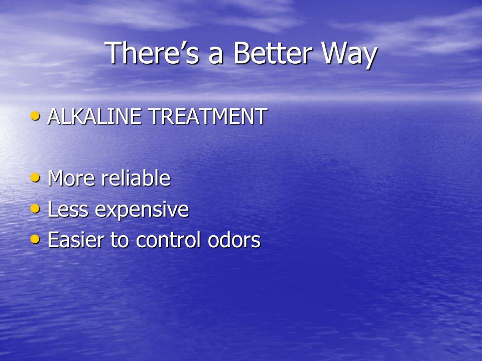 There's a Better Way ALKALINE TREATMENT ALKALINE TREATMENT More reliable More reliable Less expensive Less expensive Easier to control odors Easier to control odors