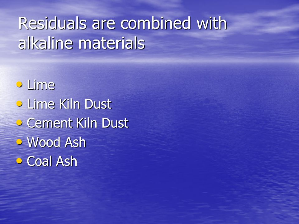 Residuals are combined with alkaline materials Lime Lime Lime Kiln Dust Lime Kiln Dust Cement Kiln Dust Cement Kiln Dust Wood Ash Wood Ash Coal Ash Coal Ash