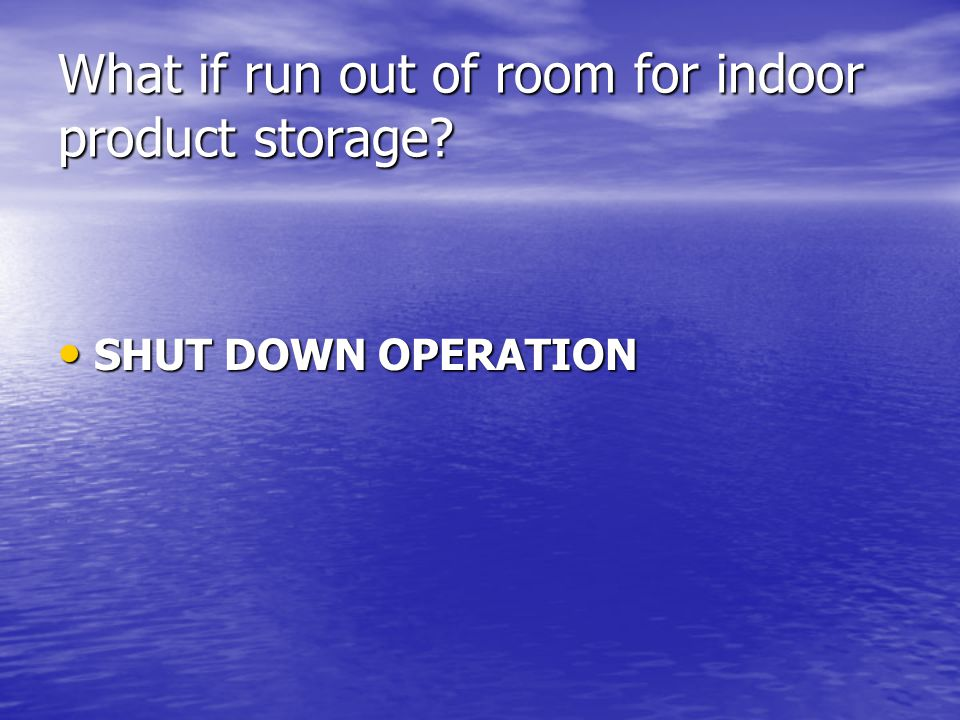 What if run out of room for indoor product storage? SHUT DOWN OPERATION SHUT DOWN OPERATION