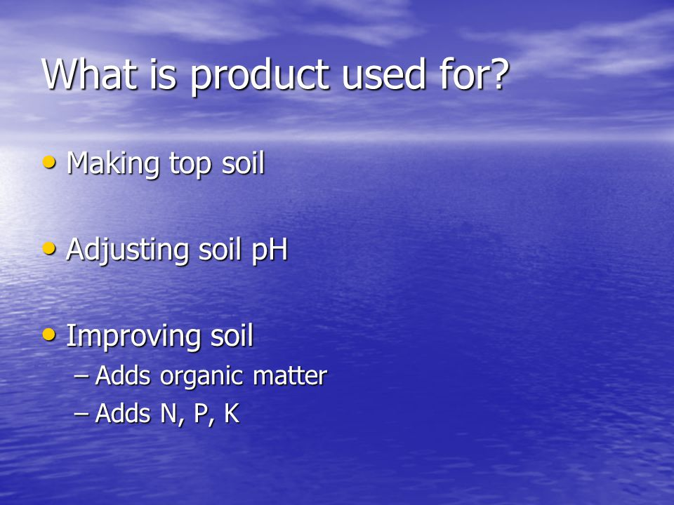 What is product used for? Making top soil Making top soil Adjusting soil pH Adjusting soil pH Improving soil Improving soil –Adds organic matter –Adds