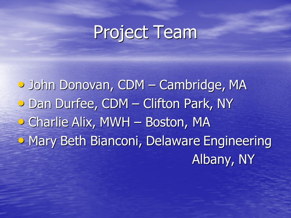 Project Team John Donovan, CDM – Cambridge, MA John Donovan, CDM – Cambridge, MA Dan Durfee, CDM – Clifton Park, NY Dan Durfee, CDM – Clifton Park, NY Charlie Alix, MWH – Boston, MA Charlie Alix, MWH – Boston, MA Mary Beth Bianconi, Delaware Engineering Mary Beth Bianconi, Delaware Engineering Albany, NY