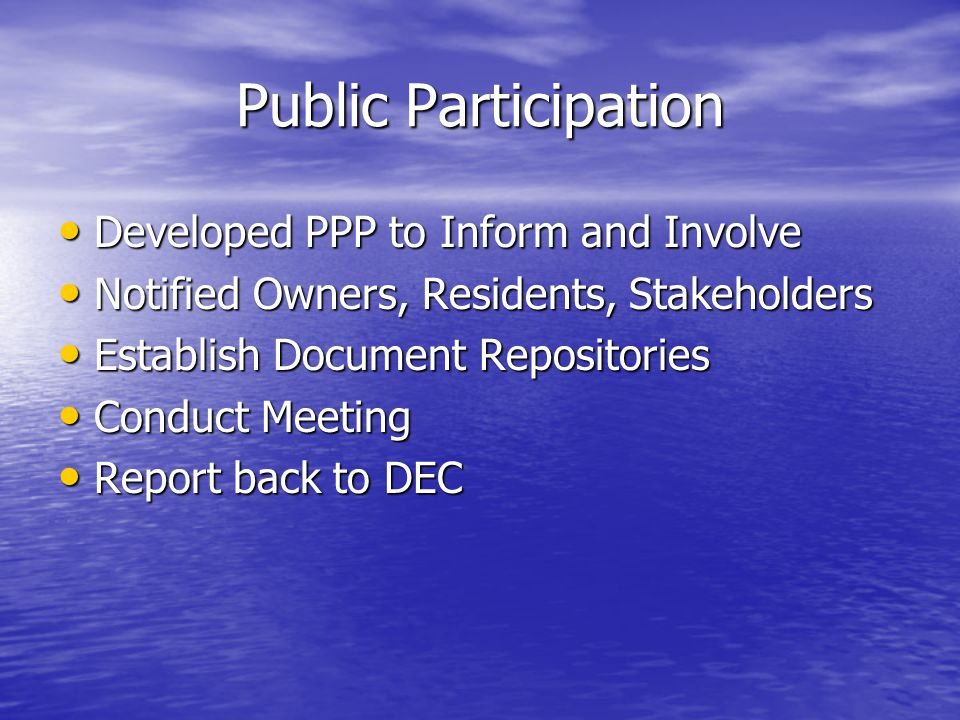 Public Participation Developed PPP to Inform and Involve Developed PPP to Inform and Involve Notified Owners, Residents, Stakeholders Notified Owners, Residents, Stakeholders Establish Document Repositories Establish Document Repositories Conduct Meeting Conduct Meeting Report back to DEC Report back to DEC