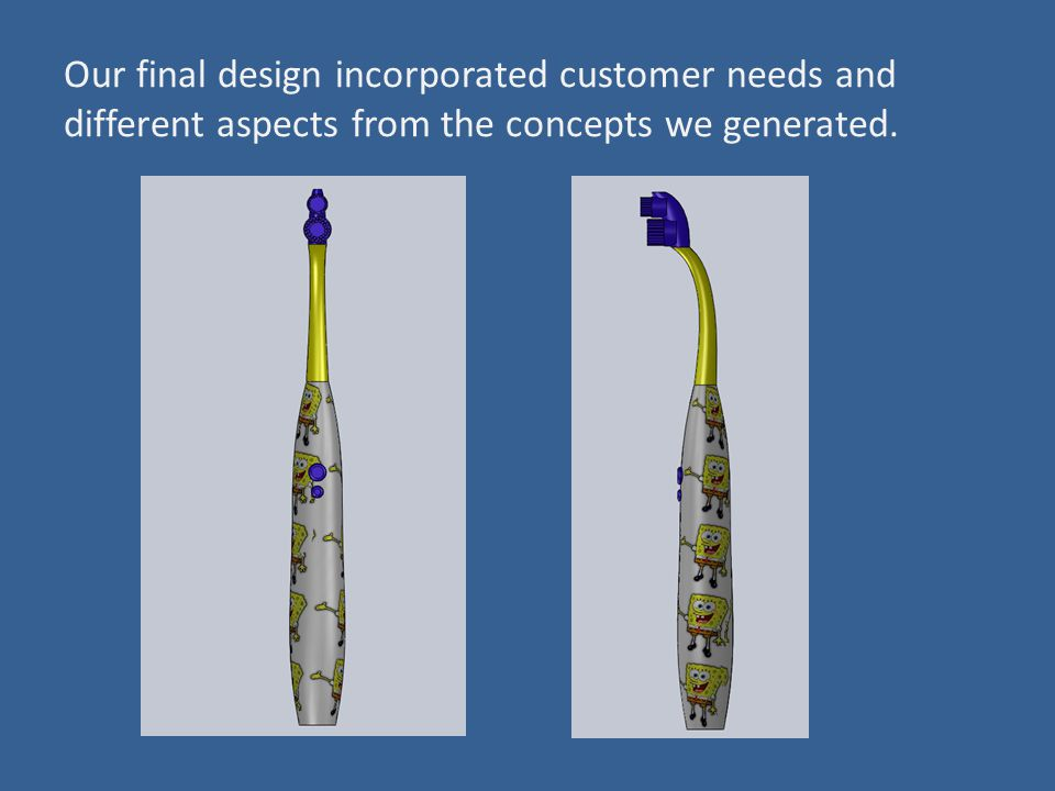 Our final design incorporated customer needs and different aspects from the concepts we generated.