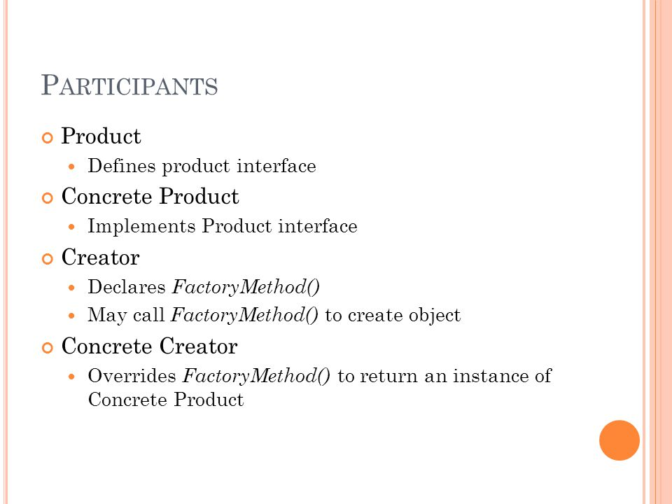 P ARTICIPANTS Product Defines product interface Concrete Product Implements Product interface Creator Declares FactoryMethod() May call FactoryMethod() to create object Concrete Creator Overrides FactoryMethod() to return an instance of Concrete Product