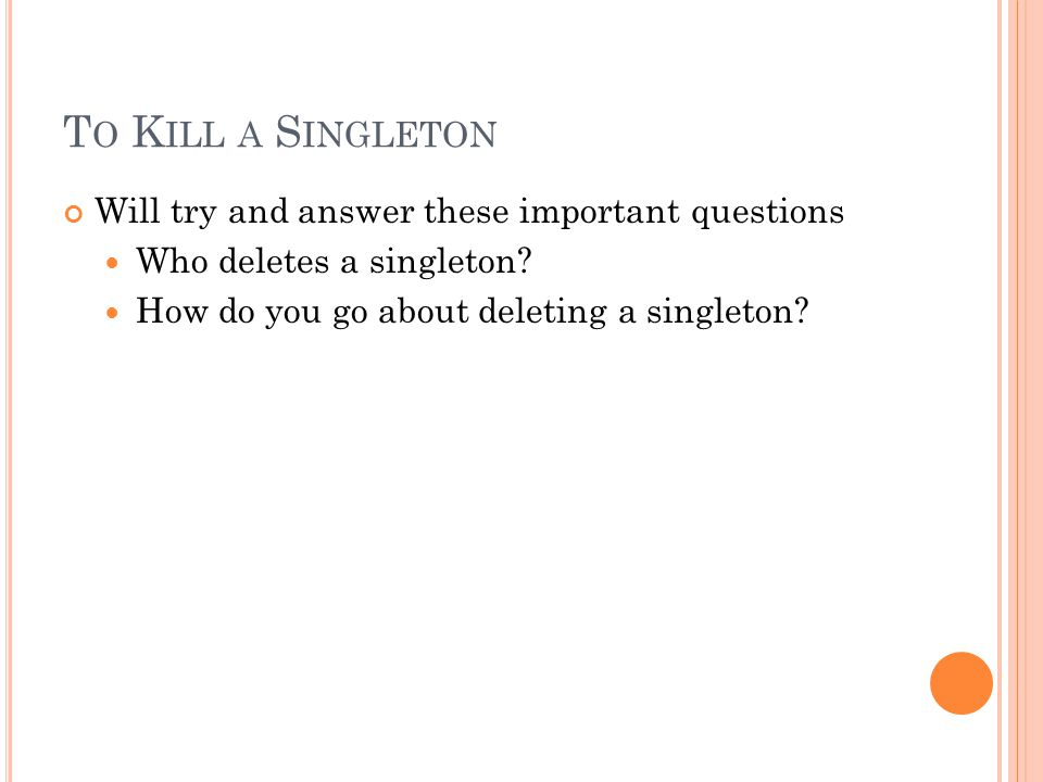 T O K ILL A S INGLETON Will try and answer these important questions Who deletes a singleton.