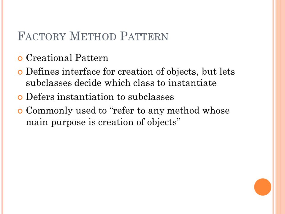 F ACTORY M ETHOD P ATTERN Creational Pattern Defines interface for creation of objects, but lets subclasses decide which class to instantiate Defers instantiation to subclasses Commonly used to refer to any method whose main purpose is creation of objects