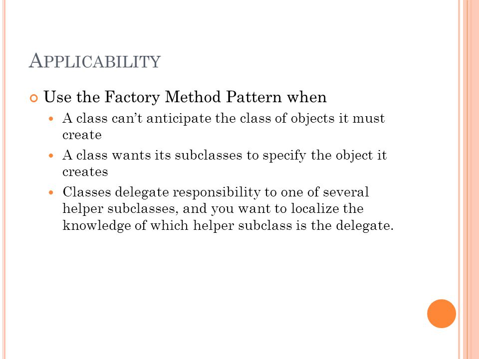 A PPLICABILITY Use the Factory Method Pattern when A class can't anticipate the class of objects it must create A class wants its subclasses to specify the object it creates Classes delegate responsibility to one of several helper subclasses, and you want to localize the knowledge of which helper subclass is the delegate.