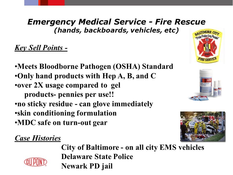 Emergency Medical Service - Fire Rescue (hands, backboards, vehicles, etc) Key Sell Points - Meets Bloodborne Pathogen (OSHA) Standard Only hand produ