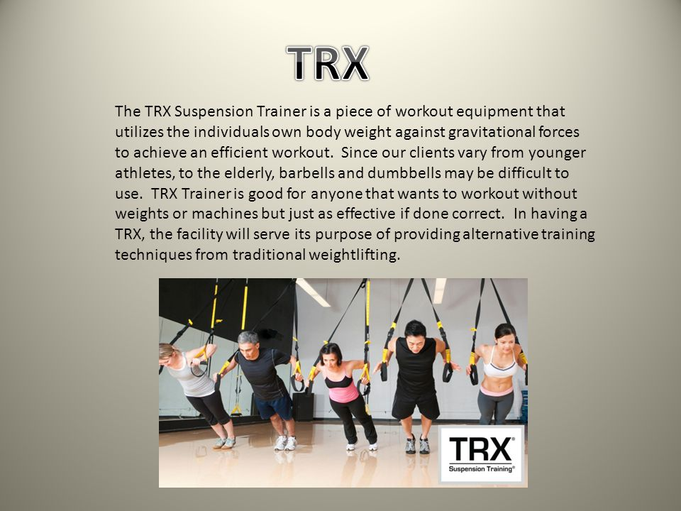 The TRX Suspension Trainer is a piece of workout equipment that utilizes the individuals own body weight against gravitational forces to achieve an efficient workout.