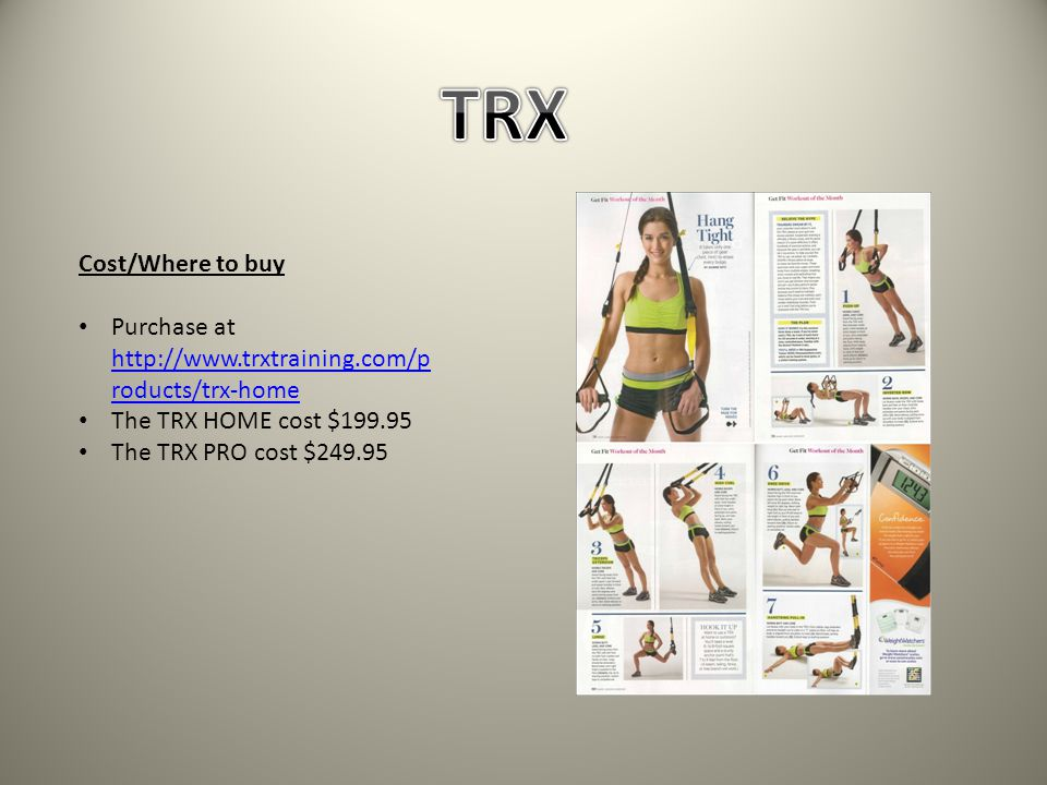 Cost/Where to buy Purchase at http://www.trxtraining.com/p roducts/trx-home http://www.trxtraining.com/p roducts/trx-home The TRX HOME cost $199.95 The TRX PRO cost $249.95
