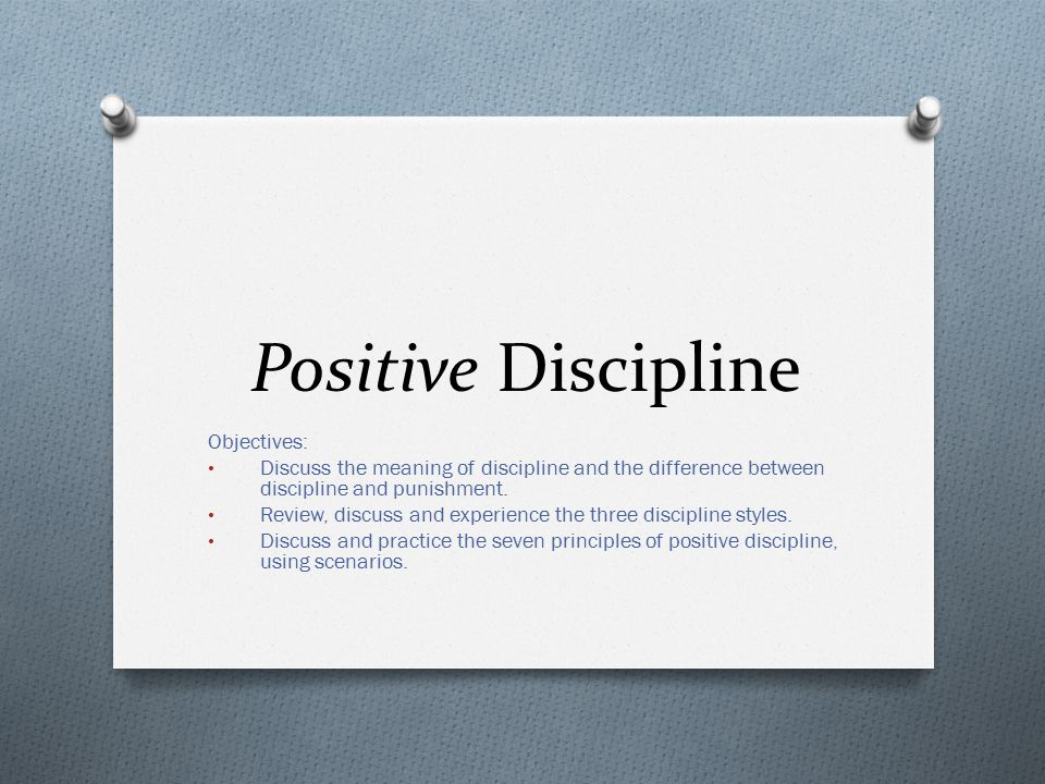 Positive Discipline Objectives: Discuss the meaning of discipline and the difference between discipline and punishment.