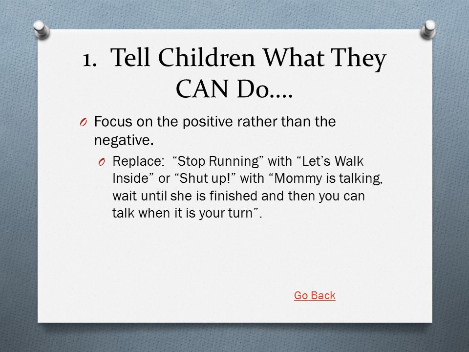 "1. Tell Children What They CAN Do…. O Focus on the positive rather than the negative. O Replace: ""Stop Running"" with ""Let's Walk Inside"" or ""Shut up!"""