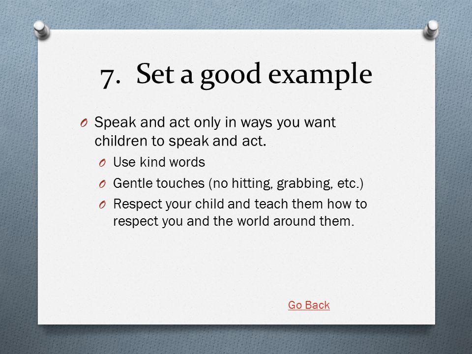 7. Set a good example O Speak and act only in ways you want children to speak and act. O Use kind words O Gentle touches (no hitting, grabbing, etc.)