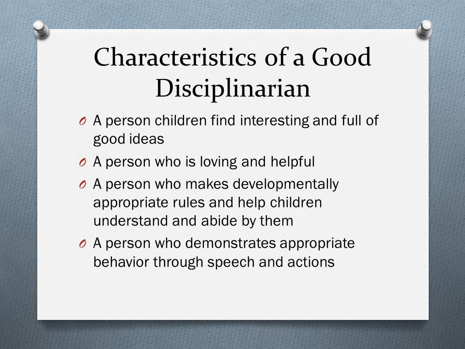 Characteristics of a Good Disciplinarian O A person children find interesting and full of good ideas O A person who is loving and helpful O A person who makes developmentally appropriate rules and help children understand and abide by them O A person who demonstrates appropriate behavior through speech and actions