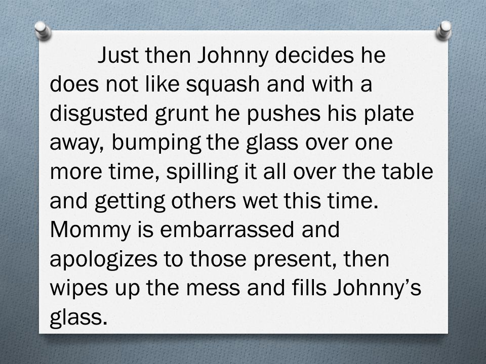 Just then Johnny decides he does not like squash and with a disgusted grunt he pushes his plate away, bumping the glass over one more time, spilling it all over the table and getting others wet this time.