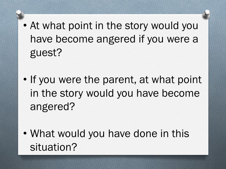 At what point in the story would you have become angered if you were a guest? If you were the parent, at what point in the story would you have become