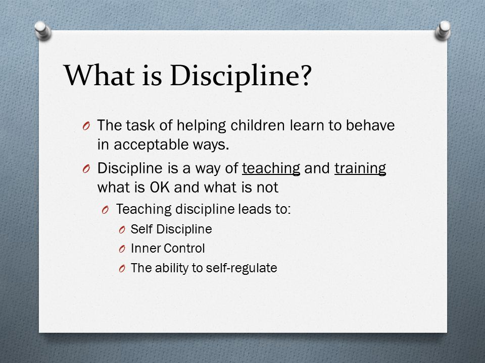 What is Discipline.O The task of helping children learn to behave in acceptable ways.
