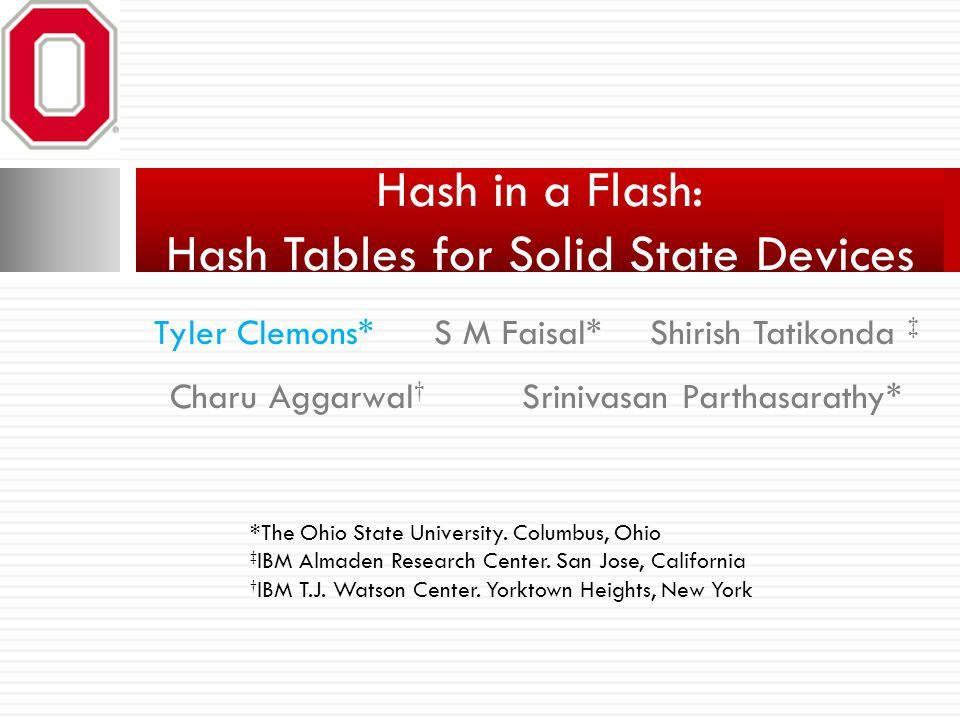 S M Faisal* Hash in a Flash: Hash Tables for Solid State Devices Tyler Clemons*Shirish Tatikonda ‡ Charu Aggarwal † Srinivasan Parthasarathy* *The Ohi