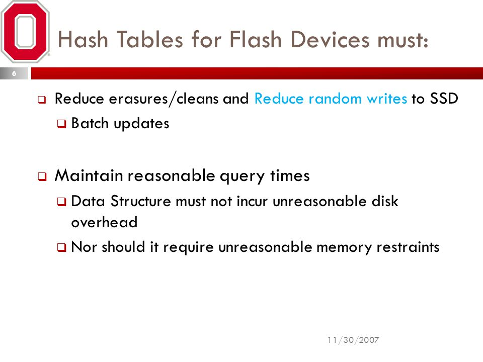Hash Tables for Flash Devices must:  Reduce erasures/cleans and Reduce random writes to SSD  Batch updates  Maintain reasonable query times  Data