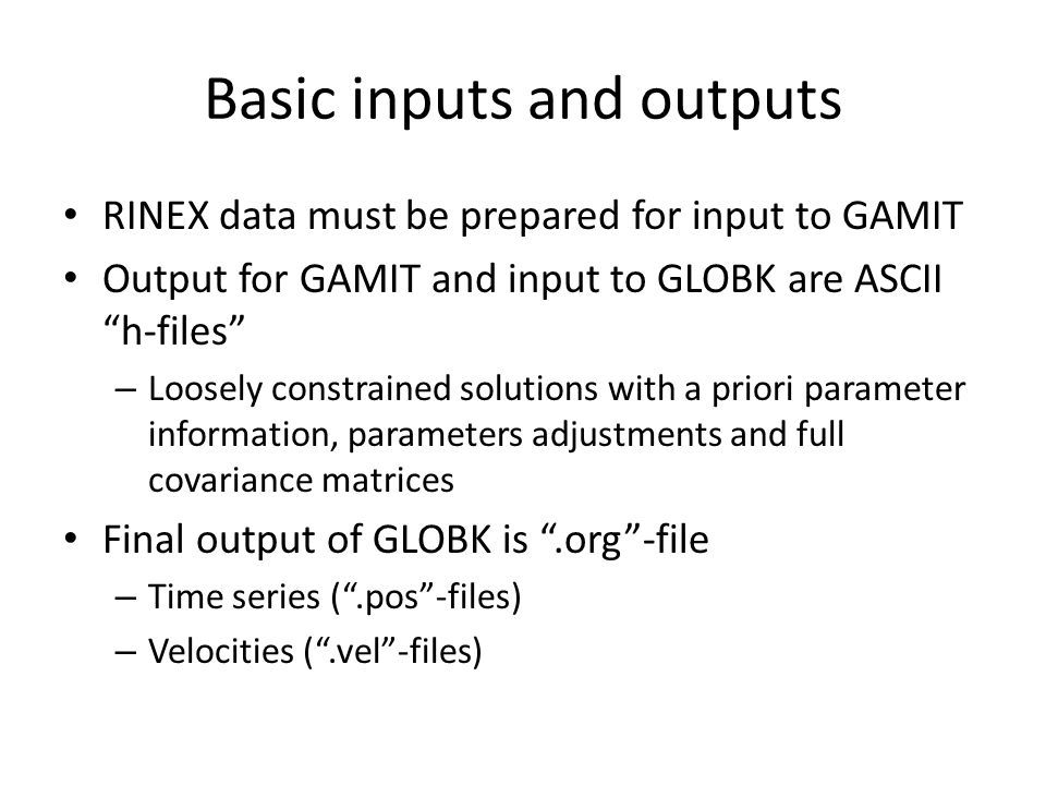 "Basic inputs and outputs RINEX data must be prepared for input to GAMIT Output for GAMIT and input to GLOBK are ASCII ""h-files"" – Loosely constrained"