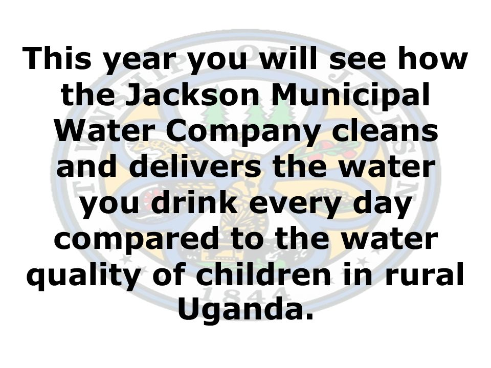 This year you will see how the Jackson Municipal Water Company cleans and delivers the water you drink every day compared to the water quality of children in rural Uganda.