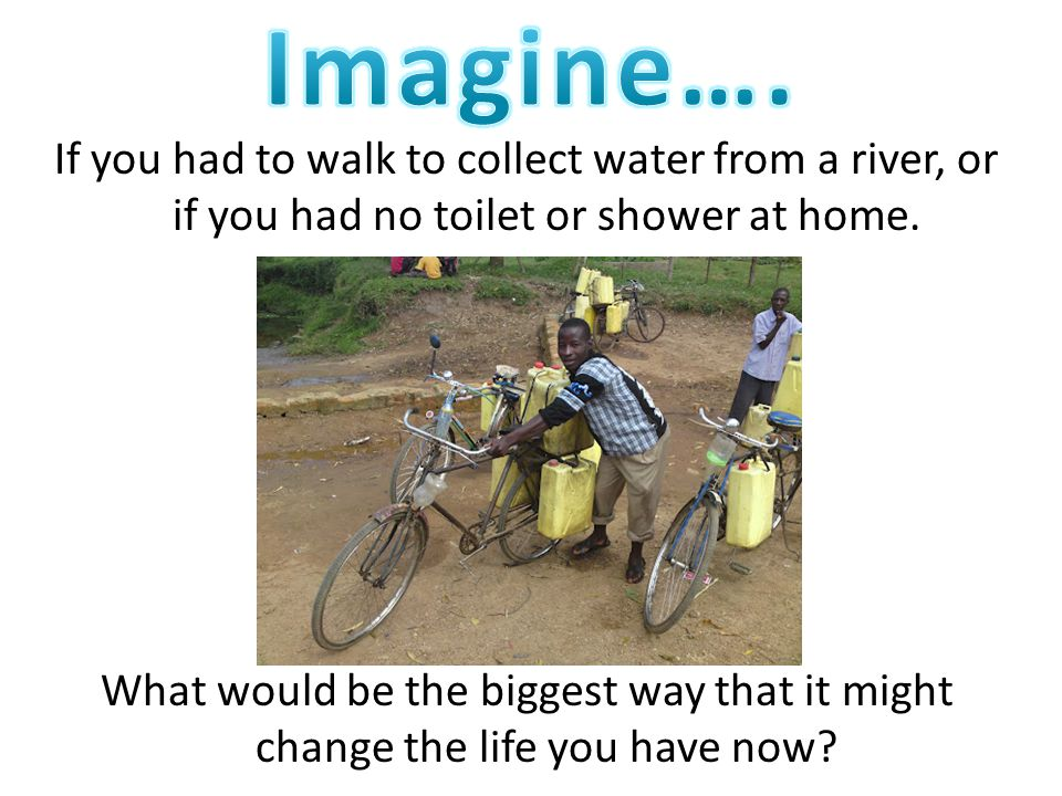 If you had to walk to collect water from a river, or if you had no toilet or shower at home.
