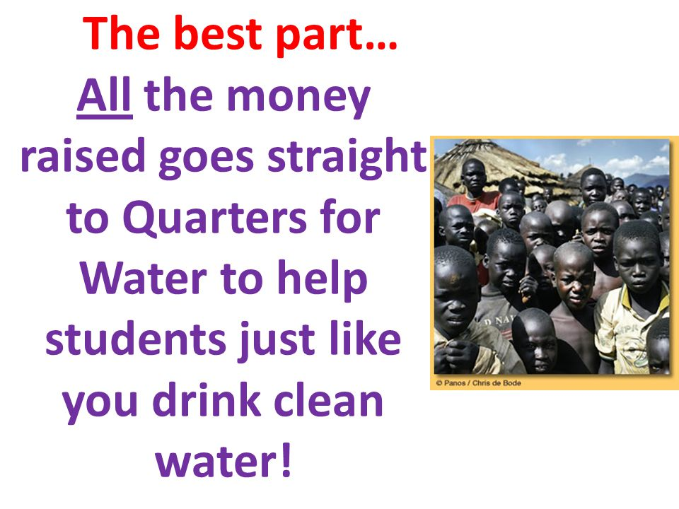 The best part… All the money raised goes straight to Quarters for Water to help students just like you drink clean water!