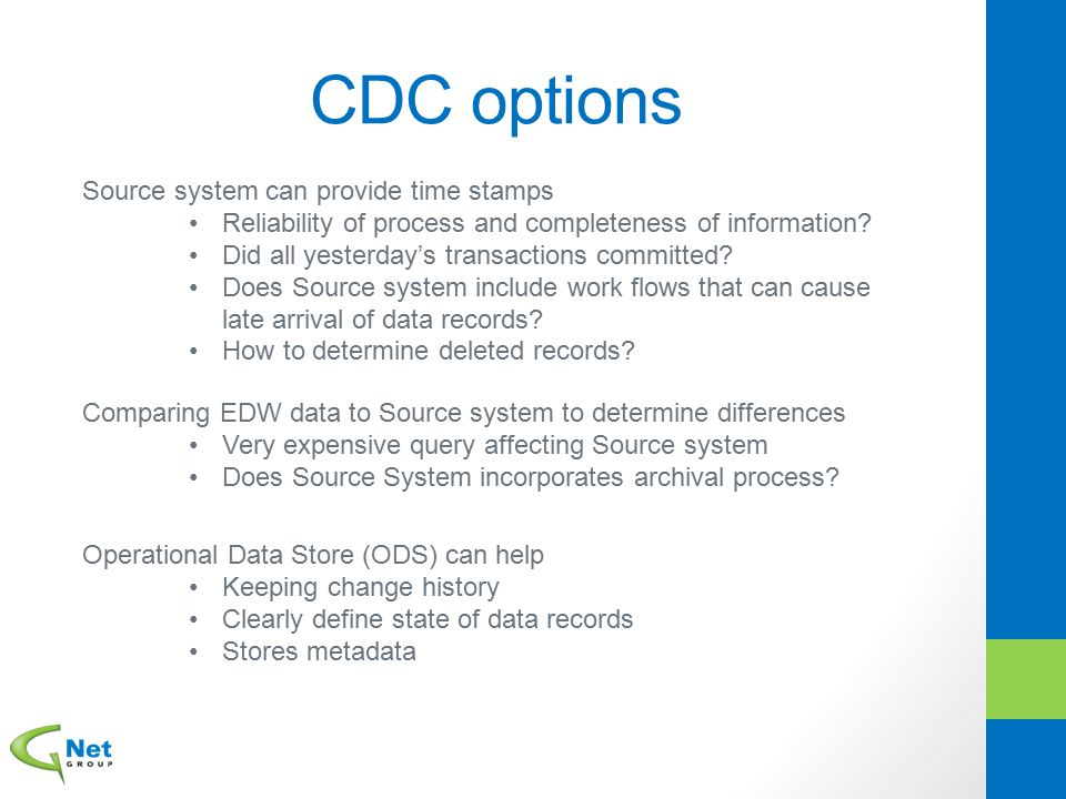 CDC options Source system can provide time stamps Reliability of process and completeness of information? Did all yesterday's transactions committed?