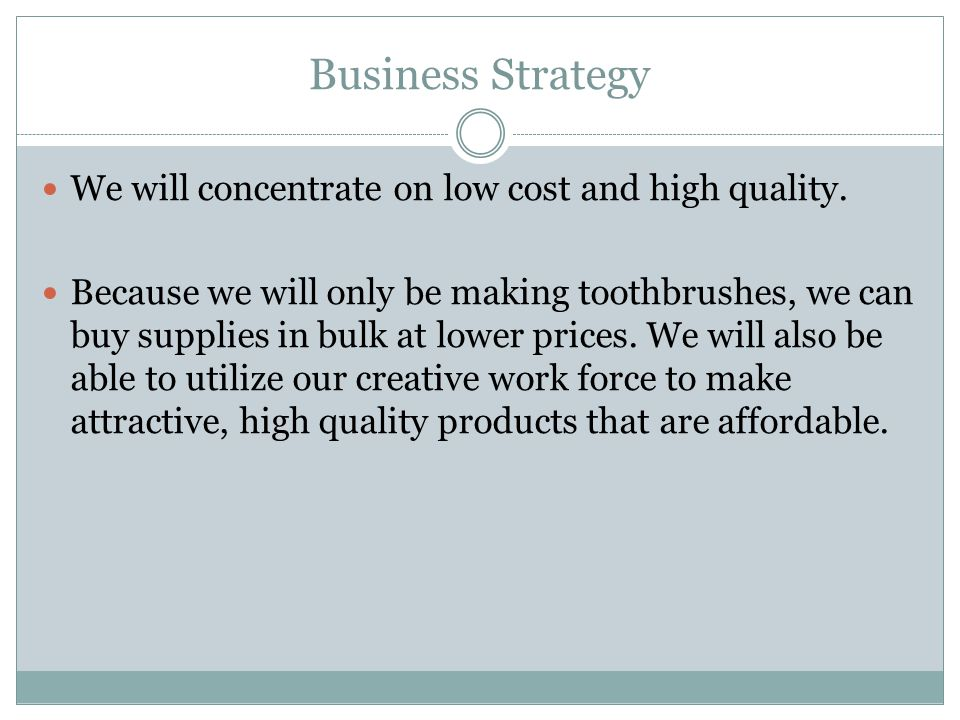 Business Strategy We will concentrate on low cost and high quality. Because we will only be making toothbrushes, we can buy supplies in bulk at lower