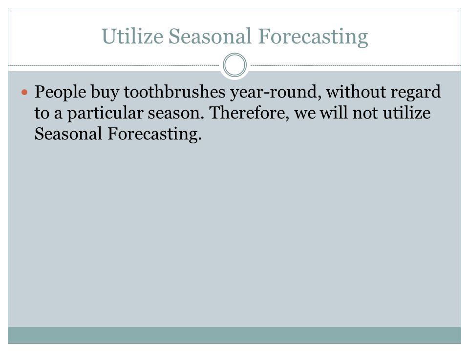 Utilize Seasonal Forecasting People buy toothbrushes year-round, without regard to a particular season. Therefore, we will not utilize Seasonal Foreca