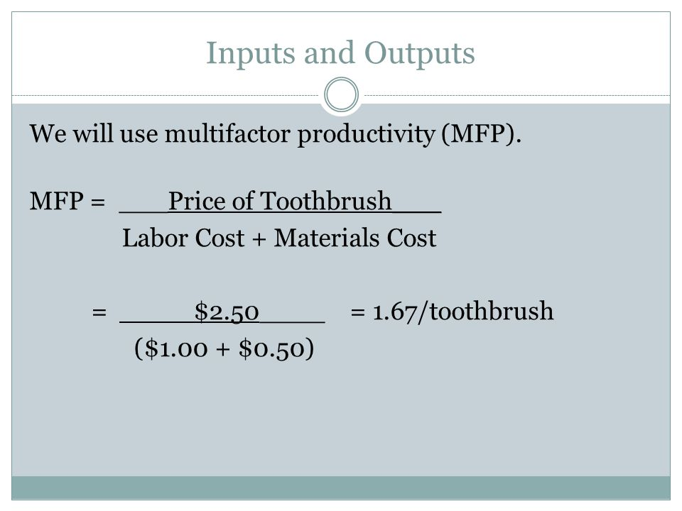 Inputs and Outputs We will use multifactor productivity (MFP). MFP = ___Price of Toothbrush___ Labor Cost + Materials Cost = $2.50____ = 1.67/toothbru