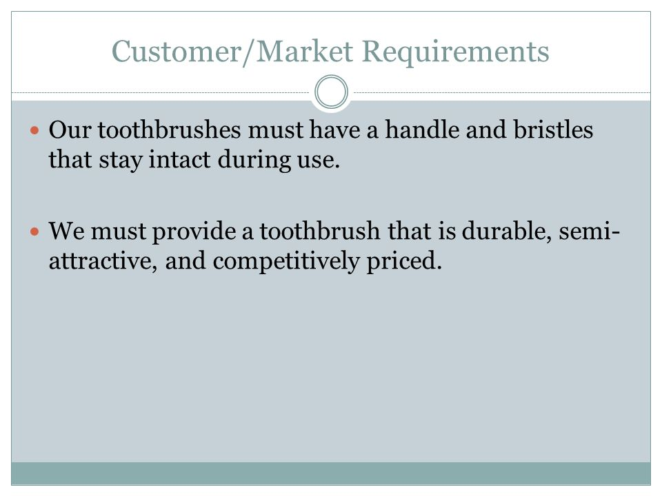 Customer/Market Requirements Our toothbrushes must have a handle and bristles that stay intact during use.