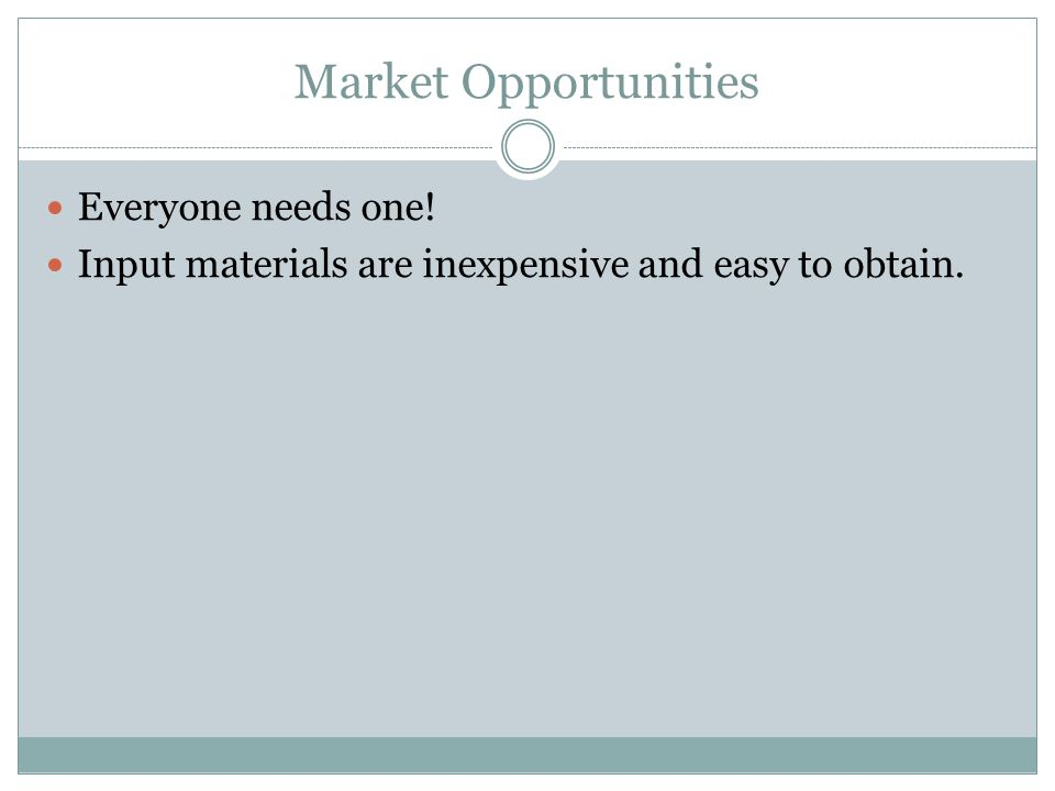 Market Opportunities Everyone needs one! Input materials are inexpensive and easy to obtain.