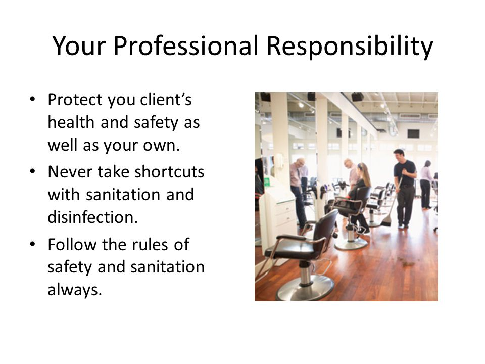 Your Professional Responsibility Protect you client's health and safety as well as your own. Never take shortcuts with sanitation and disinfection. Fo