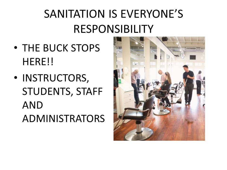 SANITATION IS EVERYONE'S RESPONSIBILITY THE BUCK STOPS HERE!! INSTRUCTORS, STUDENTS, STAFF AND ADMINISTRATORS