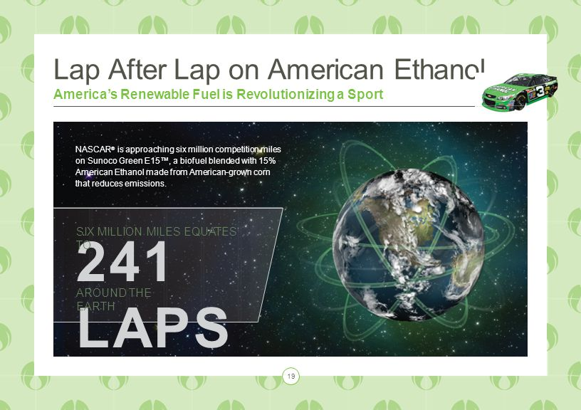 Lap After Lap on American Ethanol America's Renewable Fuel is Revolutionizing a Sport 241 LAPS SIX MILLION MILES EQUATES TO AROUND THE EARTH NASCAR ® is approaching six million competition miles on Sunoco Green E15™, a biofuel blended with 15% American Ethanol made from American-grown corn that reduces emissions.