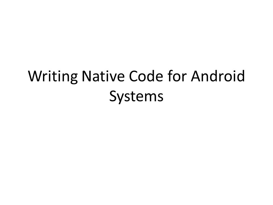 Writing Native Code for Android Systems