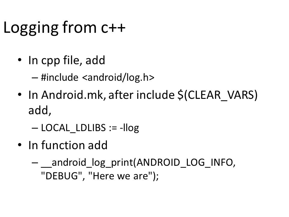Logging from c++ In cpp file, add – #include In Android.mk, after include $(CLEAR_VARS) add, – LOCAL_LDLIBS := -llog In function add – __android_log_print(ANDROID_LOG_INFO, DEBUG , Here we are );
