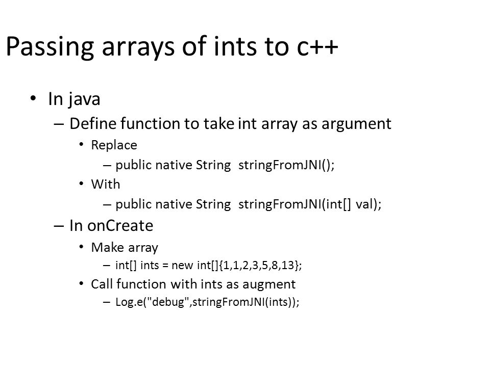Passing arrays of ints to c++ In java – Define function to take int array as argument Replace – public native String stringFromJNI(); With – public native String stringFromJNI(int[] val); – In onCreate Make array – int[] ints = new int[]{1,1,2,3,5,8,13}; Call function with ints as augment – Log.e( debug ,stringFromJNI(ints));