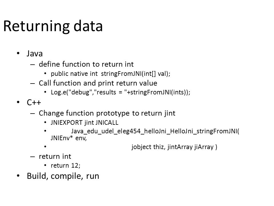Returning data Java – define function to return int public native int stringFromJNI(int[] val); – Call function and print return value Log.e( debug , results = +stringFromJNI(ints)); C++ – Change function prototype to return jint JNIEXPORT jint JNICALL Java_edu_udel_eleg454_helloJni_HelloJni_stringFromJNI( JNIEnv* env, jobject thiz, jintArray jiArray ) – return int return 12; Build, compile, run