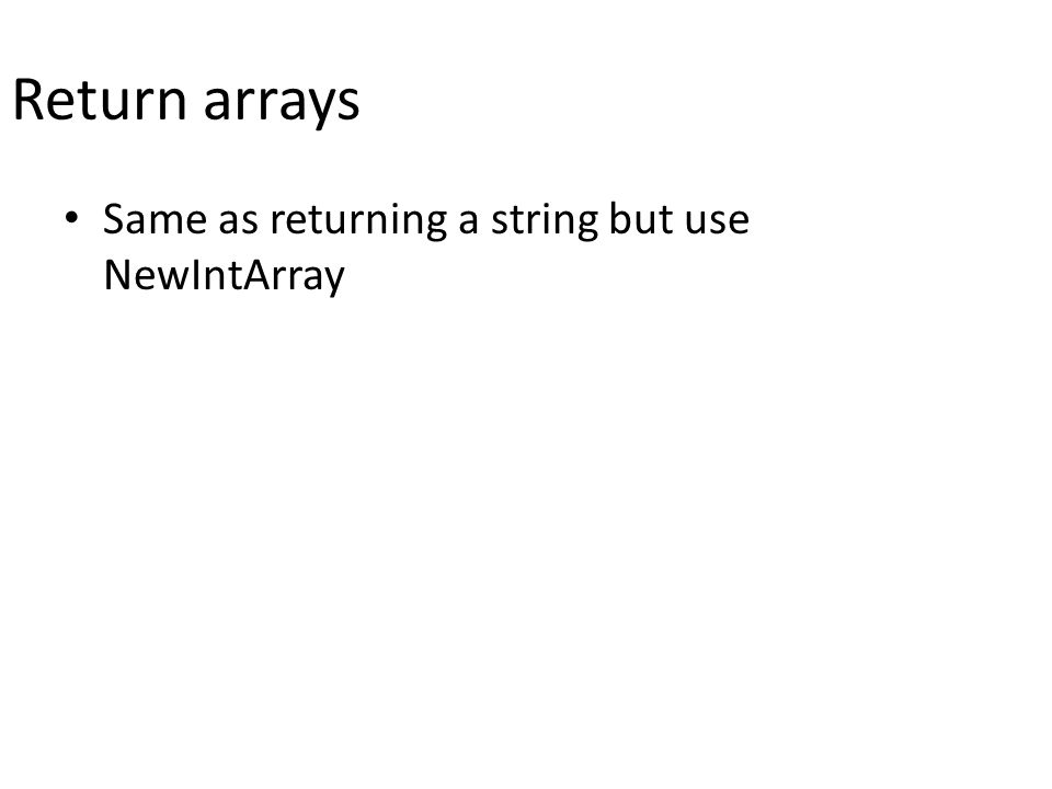 Return arrays Same as returning a string but use NewIntArray